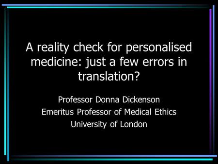 A reality check for personalised medicine: just a few errors in translation? Professor Donna Dickenson Emeritus Professor of Medical Ethics University.