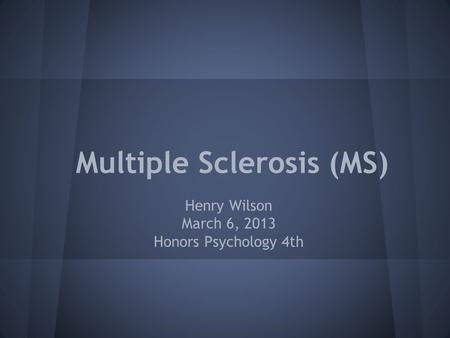 Multiple Sclerosis (MS) Henry Wilson March 6, 2013 Honors Psychology 4th.