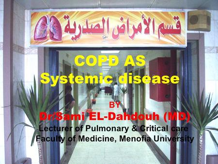 COPD AS Systemic disease BY Dr/Sami EL-Dahdouh (MD) Lecturer of Pulmonary & Critical care Faculty of Medicine, Menofia University.