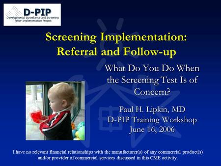 Screening Implementation: Referral and Follow-up What Do You Do When the Screening Test Is of Concern? Paul H. Lipkin, MD D-PIP Training Workshop June.