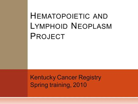 Kentucky Cancer Registry Spring training, 2010 H EMATOPOIETIC AND L YMPHOID N EOPLASM P ROJECT.