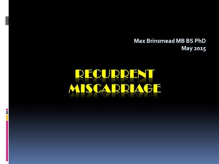 "Max Brinsmead MB BS PhD May 2015. A summary of...  RCOG Green-top Guideline number 17 April 2011  ""The Investigation and Treatment of Couples with Recurrent."