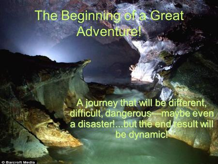 The Beginning of a Great Adventure! A journey that will be different, difficult, dangerous—maybe even a disaster!...but the end result will be dynamic!