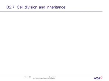 Version 2.0 Copyright © AQA and its licensors. All rights reserved. B2.7 Cell division and inheritance.
