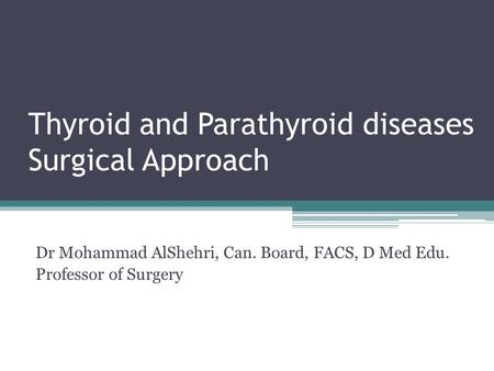 Thyroid and Parathyroid diseases Surgical Approach Dr Mohammad AlShehri, Can. Board, FACS, D Med Edu. Professor of Surgery.