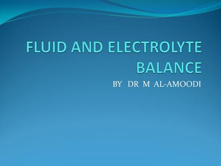 BY DR M AL-AMOODI. BODY FLUID COMPT INTRACELLULAR FLUID(60% BODY WEIGHT) EXTRACELLULAR FLUID (40% BODY WEIGHT) 50-70% TOTAL BODY WEIGHT IS WATER.