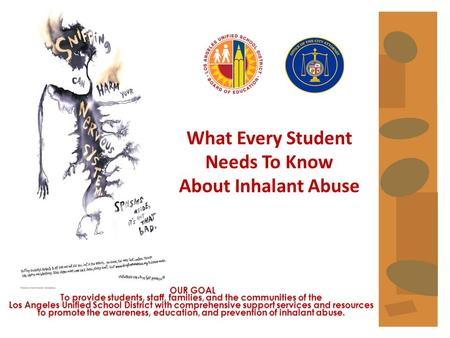 What Every Student Needs To Know About Inhalant Abuse OUR GOAL To provide students, staff, families, and the communities of the Los Angeles Unified School.