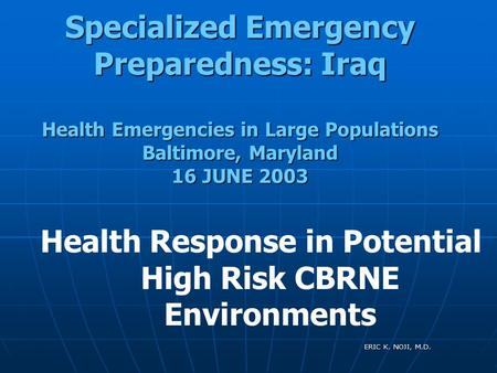 ERIC K. NOJI, M.D. Specialized Emergency Preparedness: Iraq Health Emergencies in Large Populations Baltimore, Maryland 16 JUNE 2003 Health Response in.