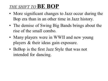 THE SHIFT TO BE BOP More significant changes to Jazz occur during the Bop era than in an other time in Jazz history. The demise of Swing Big Bands brings.