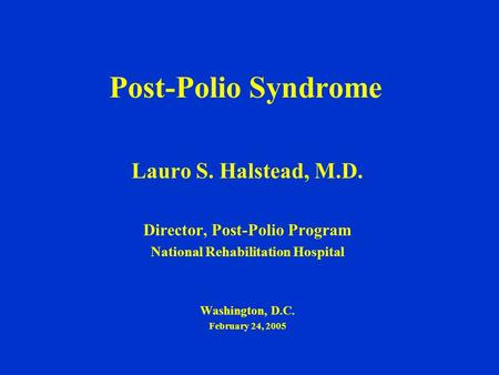 Post-Polio Syndrome Lauro S. Halstead, M.D. Director, Post-Polio Program National Rehabilitation Hospital Washington, D.C. February 24, 2005.