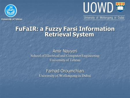 University of Tehran FuFaIR: a Fuzzy Farsi Information Retrieval System Amir Nayyeri School of Electrical and Computer Engineering University of Tehran.