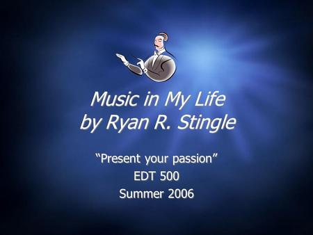 "Music in My Life by Ryan R. Stingle ""Present your passion"" EDT 500 Summer 2006 ""Present your passion"" EDT 500 Summer 2006."