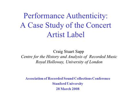 Performance Authenticity: A Case Study of the Concert Artist Label Association of Recorded Sound Collections Conference Stanford University 28 March 2008.