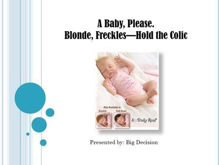 A Baby, Please. Blonde, Freckles—Hold the Colic Presented by: Big Decision.
