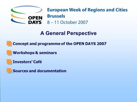 Concept and programme of the OPEN DAYS 2007 Workshops & seminars Investors' Café Sources and documentation A General Perspective.
