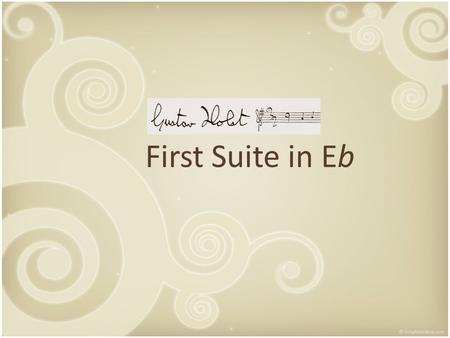 First Suite in Eb. Table of contents The work – General information – 3 movements The composer – Life – Education – Influences GUSTAVHOLSTGUSTAVHOLST.