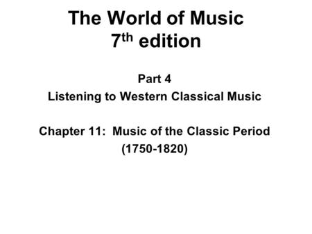 The World of Music 7 th edition Part 4 Listening to Western Classical Music Chapter 11: Music of the Classic Period (1750-1820)