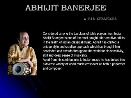 ABHIJIT BANERJEE & HIS CREATIONS Considered among the top class of tabla players from India, Abhijit Banerjee is one of the most sought after creative.