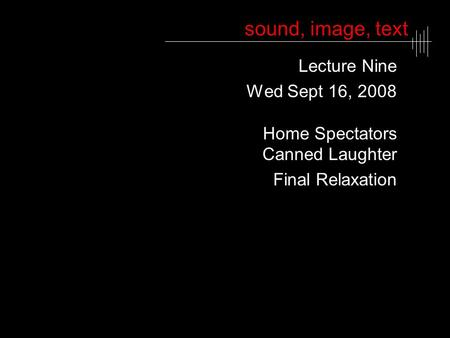 Sound, image, text Lecture Nine Wed Sept 16, 2008 Home Spectators Canned Laughter Final Relaxation.