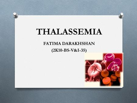 THALASSEMIA FATIMA DARAKHSHAN (2K10-BS-V&I-35). INTRODUCTION O Inherited blood disorder O an abnormal form of hemoglobin due to a defect through a genetic.