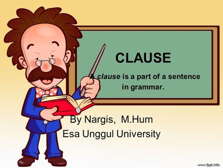 CLAUSE A clause is a part of a sentence in grammar. By Nargis, M.Hum Esa Unggul University.
