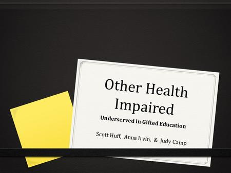Other Health Impaired Underserved in Gifted Education Scott Huff, Anna Irvin, & Judy Camp.