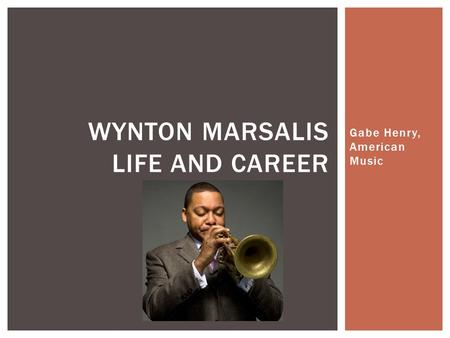 Gabe Henry, American Music WYNTON MARSALIS LIFE AND CAREER.
