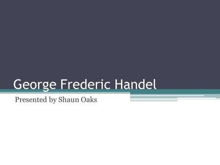 George Frederic Handel Presented by Shaun Oaks. Overview I have chosen to present on Handel because I grew up listening to his music, particularly at.