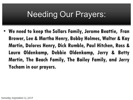 Saturday, September 12, 2015 Needing Our Prayers: We need to keep the Sollars Family, Jerome Beattie, Fran Brower, Lee & Martha Henry, Bobby Holmes, Walter.