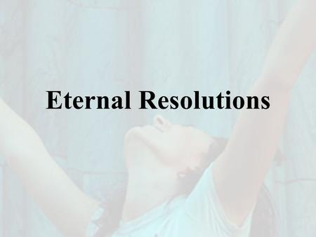 "Eternal Resolutions. Top Ten ""New Year's Resolutions"" 1.Spend More Time with Family & Friends 2.Fit in Fitness 3.Tame the Bulge 4.Quit Smoking 5.Enjoy."