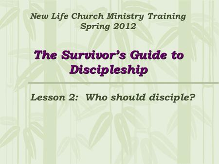 The Survivor's Guide to Discipleship New Life Church Ministry Training Spring 2012 The Survivor's Guide to Discipleship Lesson 2: Who should disciple?