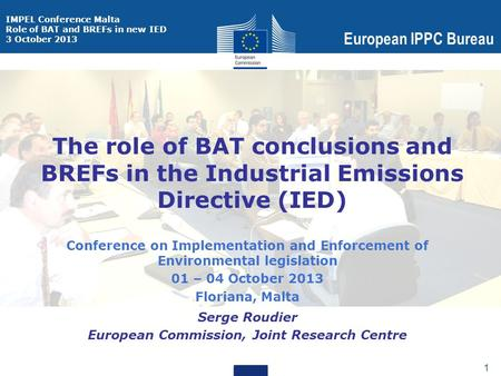 IMPEL Conference Malta Role of BAT and BREFs in new IED 3 October 2013 European IPPC Bureau 1 1 The role of BAT conclusions and BREFs in the Industrial.