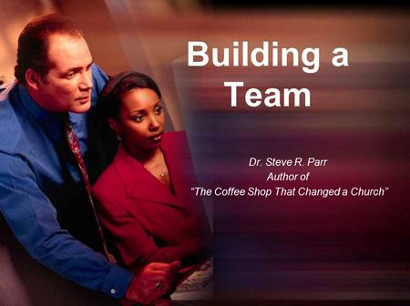 "Building a Team Dr. Steve R. Parr Author of ""The Coffee Shop That Changed a Church"""