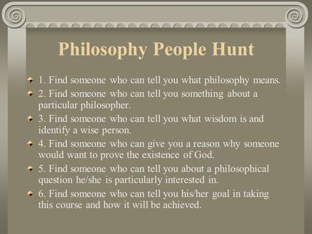 Philosophy People Hunt 1. Find someone who can tell you what philosophy means. 2. Find someone who can tell you something about a particular philosopher.