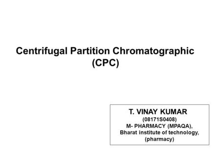 Centrifugal Partition Chromatographic (CPC) T. VINAY KUMAR (08171S0408) M- PHARMACY (MPAQA), Bharat institute of technology, (pharmacy)
