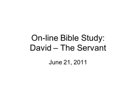 On-line Bible Study: David – The Servant June 21, 2011.