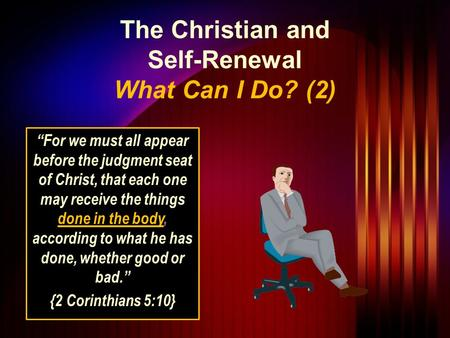 "The Christian and Self-Renewal What Can I Do? (2) ""For we must all appear before the judgment seat of Christ, that each one may receive the things done."