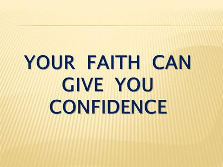 YOUR FAITH CAN GIVE YOU CONFIDENCE. I John 5:12-15 He who has the Son has life; he who does not have the Son of God does not have life. I write these.