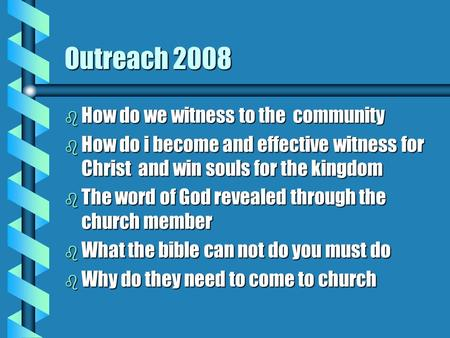 Outreach 2008 b How do we witness to the community b How do i become and effective witness for Christ and win souls for the kingdom b The word of God revealed.