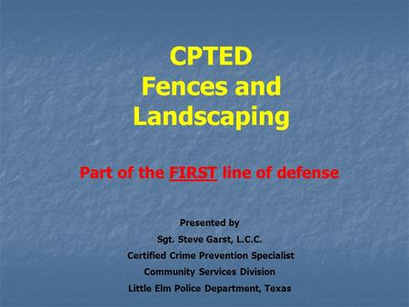 CPTED Fences and Landscaping Part of the FIRST line of defense Presented by Sgt. Steve Garst, L.C.C. Certified Crime Prevention Specialist Community Services.