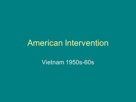 "American Intervention Vietnam 1950s-60s. Why go to Vietnam? Domino Theory!!! ""You have a row of dominoes set up. You knock the first one, and what will."