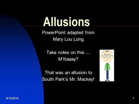 9/12/20151 Allusions PowerPoint adapted from Mary Lou Long Take notes on this … M'Kaaay? That was an allusion to South Park's Mr. Mackey!