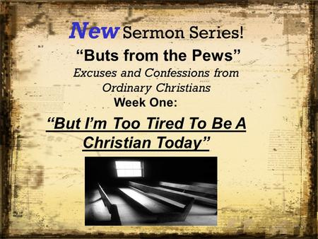 "New Sermon Series! ""Buts from the Pews"" Excuses and Confessions from Ordinary Christians Week One: ""But I'm Too Tired To Be A Christian Today"""
