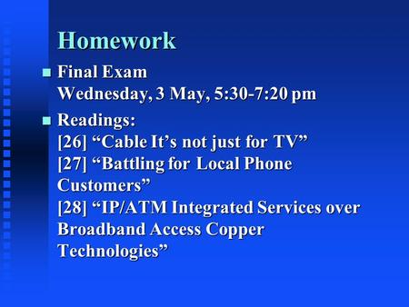 "Homework n Final Exam Wednesday, 3 May, 5:30-7:20 pm n Readings: [26] ""Cable It's not just for TV"" [27] ""Battling for Local Phone Customers"" [28] ""IP/ATM."