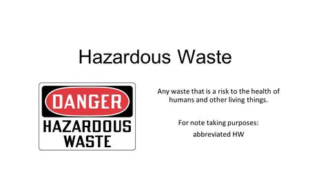 Hazardous Waste Any waste that is a risk to the health of humans and other living things. For note taking purposes: abbreviated HW.