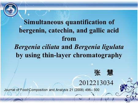 Simultaneous quantification of bergenin, catechin, and gallic acid from Bergenia ciliata and Bergenia ligulata by using thin-layer chromatography 张 慧 2012213034.