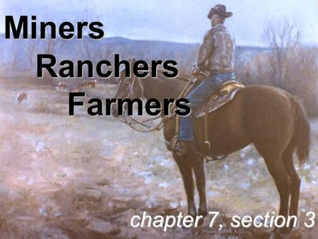 Miners Ranchers Farmers chapter 7, section 3. Miners.