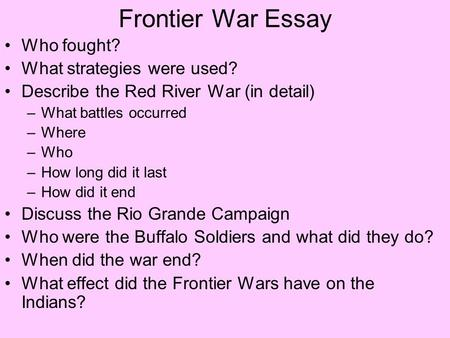 Frontier War Essay Who fought? What strategies were used? Describe the Red River War (in detail) –What battles occurred –Where –Who –How long did it last.