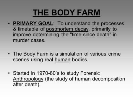 THE BODY FARM PRIMARY GOAL: To understand the processes & timetable of postmortem decay, primarily to improve determining the time since death in murder.