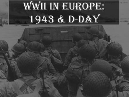 WWII in Europe: 1943 & D-Day. Italy & a Second Front July 1943 - Allies invade Sicily, then Italy. –Italy declares war on Germany! Mussolini is overthrown.